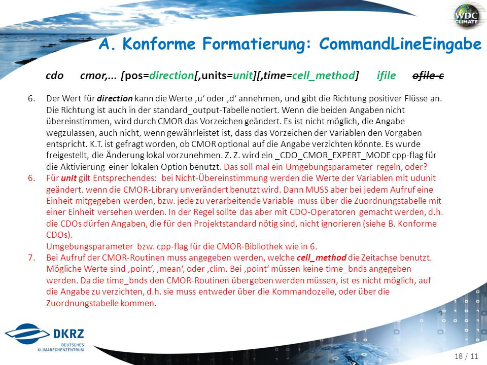 18 / 11 A.Konforme Formatierung: CommandLineEingabe cdo cmor,... [pos=direction[,units=unit][,time=cell_method] ifile ofile-c 6.Der Wert für direction