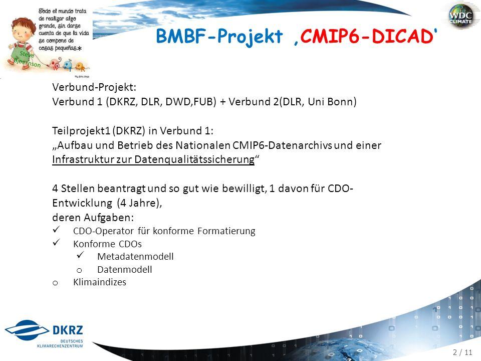 """2 / 11 BMBF-Projekt 'CMIP6-DICAD' Verbund-Projekt: Verbund 1 (DKRZ, DLR, DWD,FUB) + Verbund 2(DLR, Uni Bonn) Teilprojekt1 (DKRZ) in Verbund 1: """"Aufbau und Betrieb des Nationalen CMIP6-Datenarchivs und einer Infrastruktur zur Datenqualitätssicherung 4 Stellen beantragt und so gut wie bewilligt, 1 davon für CDO- Entwicklung (4 Jahre), deren Aufgaben: CDO-Operator für konforme Formatierung Konforme CDOs Metadatenmodell o Datenmodell o Klimaindizes Steve Bjoernson * RI W"""