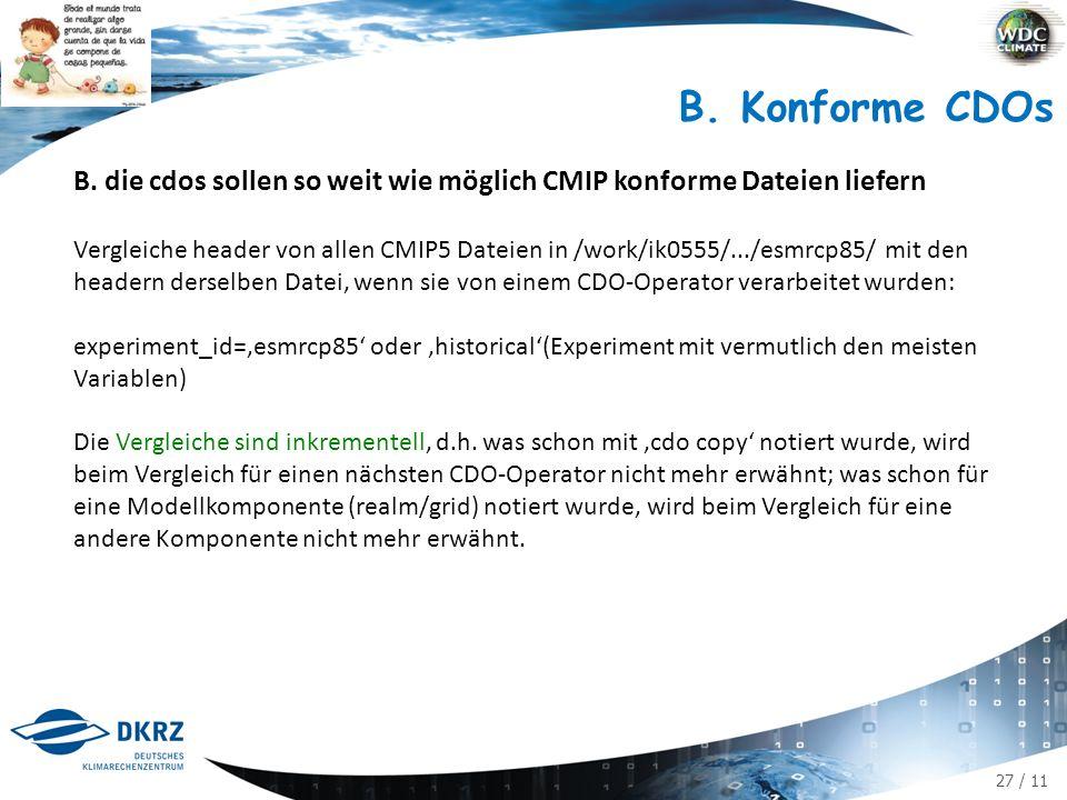 27 / 11 B. Konforme CDOs B. die cdos sollen so weit wie möglich CMIP konforme Dateien liefern Vergleiche header von allen CMIP5 Dateien in /work/ik055