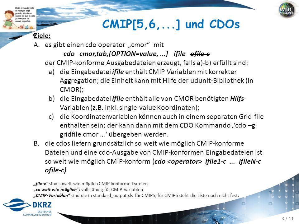 """3 / 11 CMIP[5,6,...] und CDOs Ziele: A.es gibt einen cdo operator """"cmor mit cdo cmor,tab,[OPTION=value,...] ifile ofile-c der CMIP-konforme Ausgabedateien erzeugt, falls a)-b) erfüllt sind: a)die Eingabedatei ifile enthält CMIP Variablen mit korrekter Aggregation; die Einheit kann mit Hilfe der udunit-Bibliothek (in CMOR); b)die Eingabedatei ifile enthält alle von CMOR benötigten Hilfs- Variablen (z.B."""