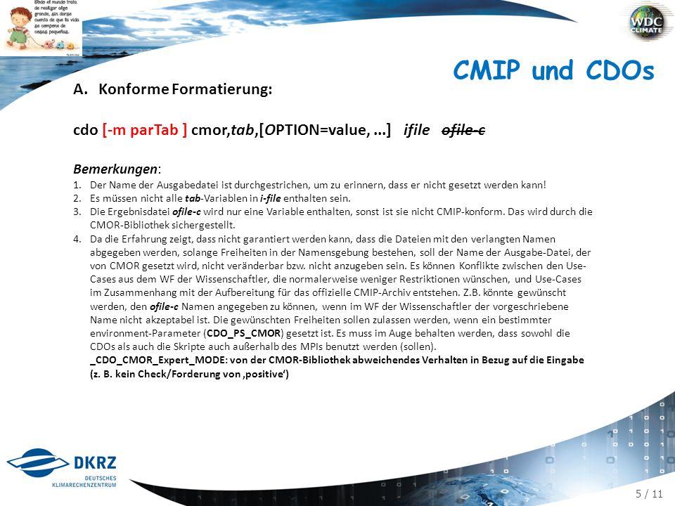 5 / 11 A.Konforme Formatierung: cdo [-m parTab ] cmor,tab,[OPTION=value,...] ifile ofile-c Bemerkungen: 1.Der Name der Ausgabedatei ist durchgestrichen, um zu erinnern, dass er nicht gesetzt werden kann.