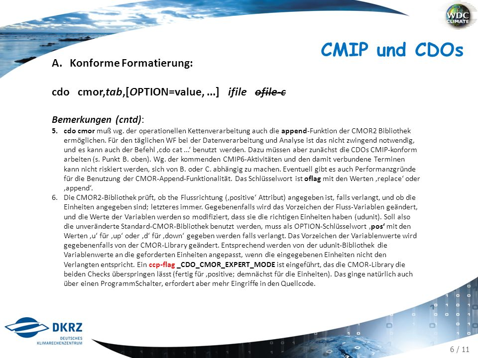 6 / 11 A.Konforme Formatierung: cdo cmor,tab,[OPTION=value,...] ifile ofile-c Bemerkungen (cntd): 5.cdo cmor muß wg. der operationellen Kettenverarbei