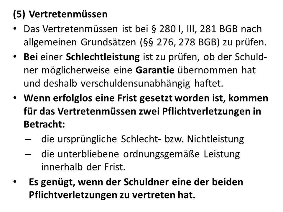 (5)Vertretenmüssen Das Vertretenmüssen ist bei § 280 I, III, 281 BGB nach allgemeinen Grundsätzen (§§ 276, 278 BGB) zu prüfen.
