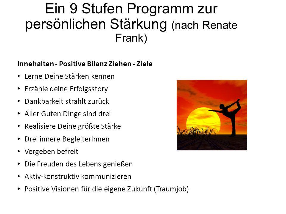 Ein 9 Stufen Programm zur persönlichen Stärkung (nach Renate Frank) Innehalten - Positive Bilanz Ziehen - Ziele Lerne Deine Stärken kennen Erzähle dei