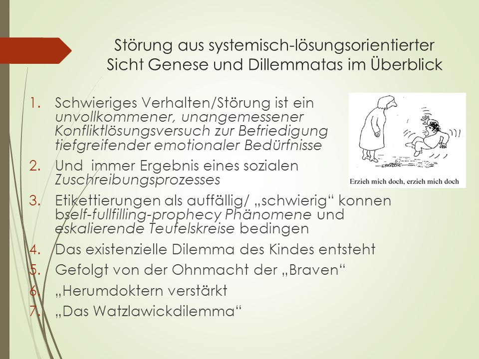 Störung aus systemisch-lösungsorientierter Sicht Genese und Dillemmatas im Überblick 1.Schwieriges Verhalten/Störung ist ein unvollkommener, unangemes