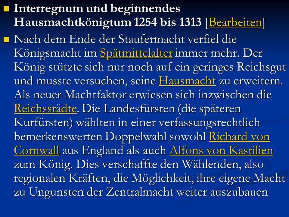 Interregnum und beginnendes Hausmachtkönigtum 1254 bis 1313 [Bearbeiten] Interregnum und beginnendes Hausmachtkönigtum 1254 bis 1313 [Bearbeiten]Bearbeiten Nach dem Ende der Staufermacht verfiel die Königsmacht im Spätmittelalter immer mehr.