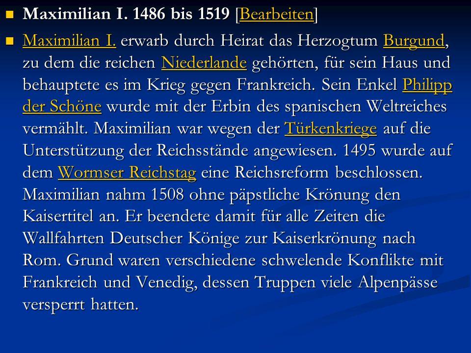 Maximilian I. 1486 bis 1519 [Bearbeiten] Maximilian I. 1486 bis 1519 [Bearbeiten]Bearbeiten Maximilian I. erwarb durch Heirat das Herzogtum Burgund, z
