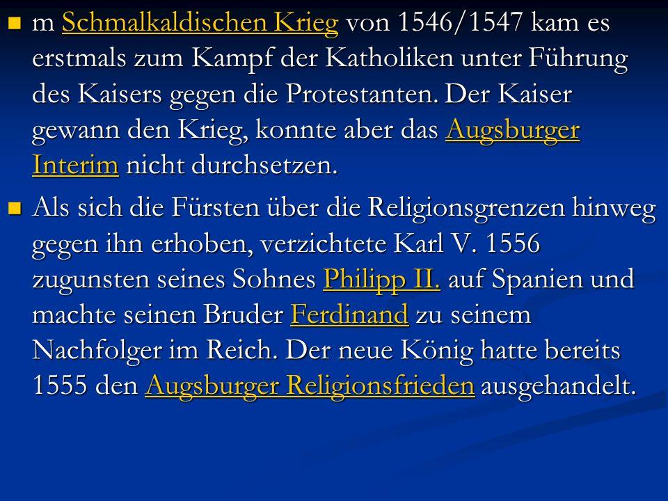 m Schmalkaldischen Krieg von 1546/1547 kam es erstmals zum Kampf der Katholiken unter Führung des Kaisers gegen die Protestanten. Der Kaiser gewann de
