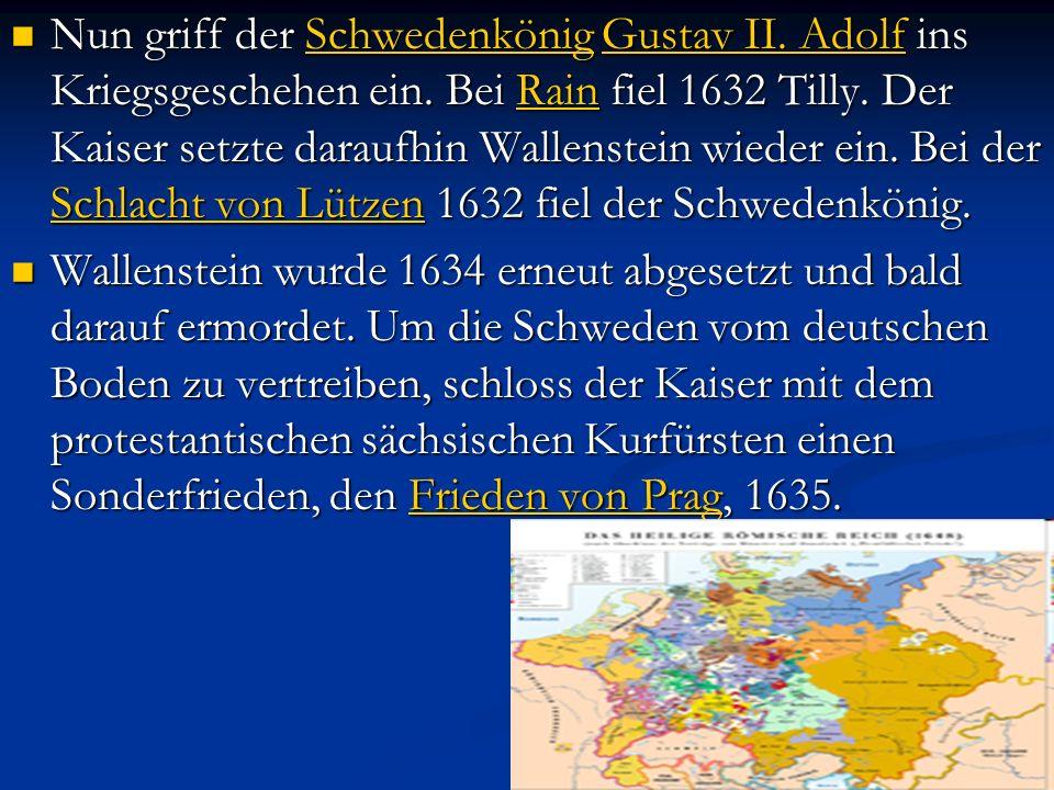Nun griff der Schwedenkönig Gustav II. Adolf ins Kriegsgeschehen ein. Bei Rain fiel 1632 Tilly. Der Kaiser setzte daraufhin Wallenstein wieder ein. Be