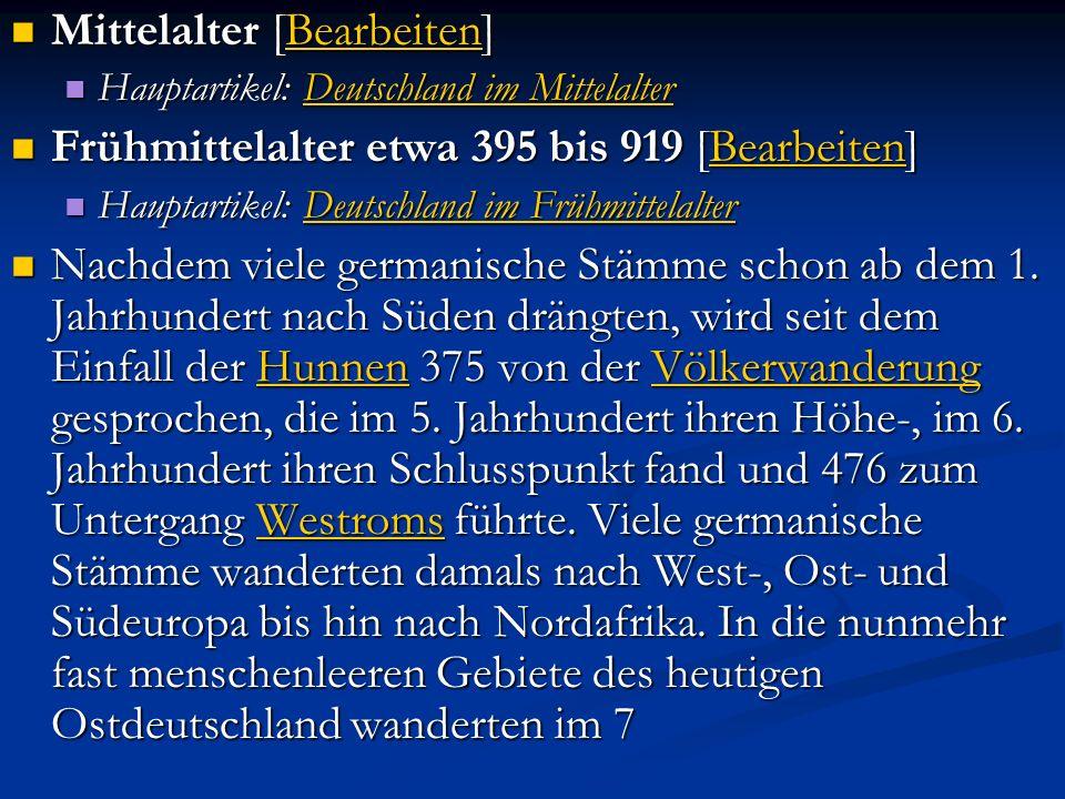 Mittelalter [Bearbeiten] Mittelalter [Bearbeiten]Bearbeiten Hauptartikel: Deutschland im Mittelalter Hauptartikel: Deutschland im MittelalterDeutschland im MittelalterDeutschland im Mittelalter Frühmittelalter etwa 395 bis 919 [Bearbeiten] Frühmittelalter etwa 395 bis 919 [Bearbeiten]Bearbeiten Hauptartikel: Deutschland im Frühmittelalter Hauptartikel: Deutschland im FrühmittelalterDeutschland im FrühmittelalterDeutschland im Frühmittelalter Nachdem viele germanische Stämme schon ab dem 1.