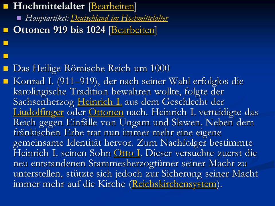 Hochmittelalter [Bearbeiten] Hochmittelalter [Bearbeiten]Bearbeiten Hauptartikel: Deutschland im Hochmittelalter Hauptartikel: Deutschland im HochmittelalterDeutschland im HochmittelalterDeutschland im Hochmittelalter Ottonen 919 bis 1024 [Bearbeiten] Ottonen 919 bis 1024 [Bearbeiten]Bearbeiten Das Heilige Römische Reich um 1000 Das Heilige Römische Reich um 1000 Konrad I.