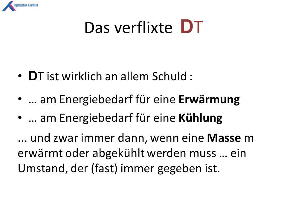 Das verflixte D T D T ist wirklich an allem Schuld : … am Energiebedarf für eine Erwärmung … am Energiebedarf für eine Kühlung...