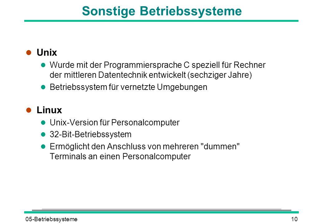 05-Betriebssysteme10 Sonstige Betriebssysteme l Unix l Wurde mit der Programmiersprache C speziell für Rechner der mittleren Datentechnik entwickelt (sechziger Jahre) l Betriebssystem für vernetzte Umgebungen l Linux l Unix-Version für Personalcomputer l 32-Bit-Betriebssystem l Ermöglicht den Anschluss von mehreren dummen Terminals an einen Personalcomputer