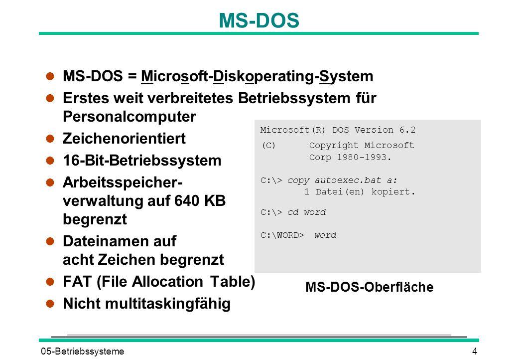 05-Betriebssysteme4 MS-DOS l MS-DOS = Microsoft-Diskoperating-System l Erstes weit verbreitetes Betriebssystem für Personalcomputer l Zeichenorientiert l 16-Bit-Betriebssystem l Arbeitsspeicher- verwaltung auf 640 KB begrenzt l Dateinamen auf acht Zeichen begrenzt l FAT (File Allocation Table) l Nicht multitaskingfähig Microsoft(R) DOS Version 6.2 (C)Copyright Microsoft Corp 1980-1993.