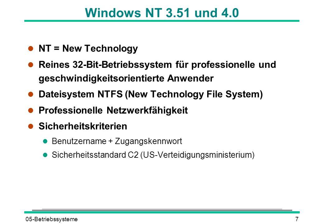 05-Betriebssysteme7 Windows NT 3.51 und 4.0 l NT = New Technology l Reines 32-Bit-Betriebssystem für professionelle und geschwindigkeitsorientierte Anwender l Dateisystem NTFS (New Technology File System) l Professionelle Netzwerkfähigkeit l Sicherheitskriterien l Benutzername + Zugangskennwort l Sicherheitsstandard C2 (US-Verteidigungsministerium)