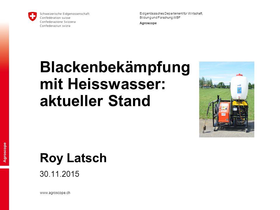 Eidgenössisches Departement für Wirtschaft, Bildung und Forschung WBF Agroscope www.agroscope.ch Roy Latsch Blackenbekämpfung mit Heisswasser: aktueller Stand 30.11.2015