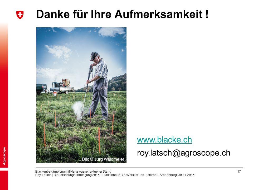 17 Blackenbekämpfung mit Heisswasser: aktueller Stand Roy Latsch | BioForschungs-Infotagung 2015 – Funktionelle Biodiversität und Futterbau, Arenenberg, 30.11.2015 Danke für Ihre Aufmerksamkeit .