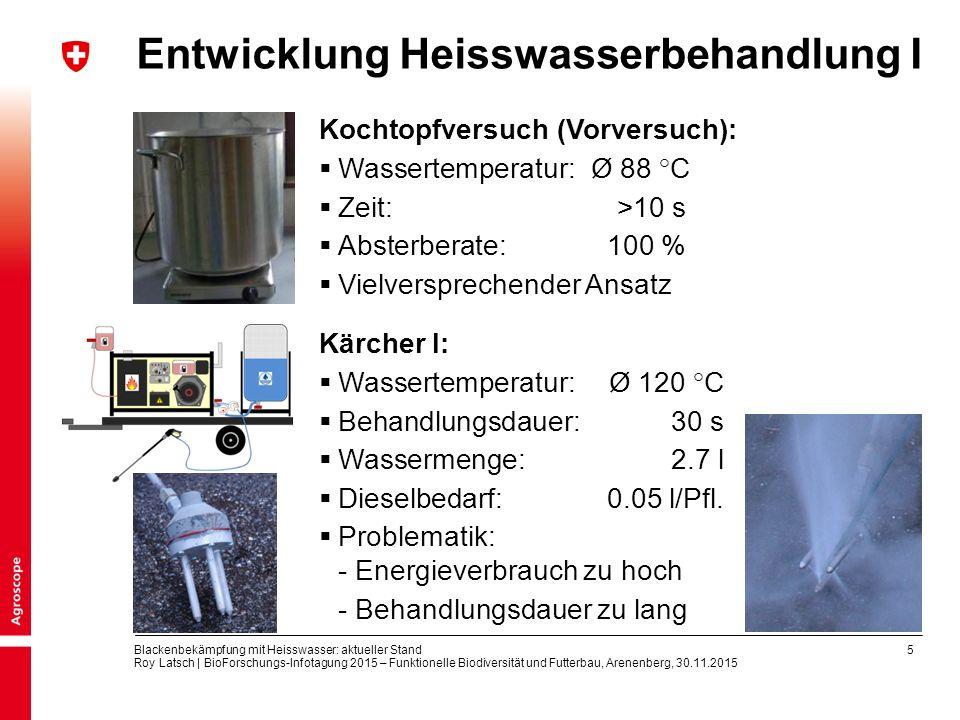 5 Blackenbekämpfung mit Heisswasser: aktueller Stand Roy Latsch | BioForschungs-Infotagung 2015 – Funktionelle Biodiversität und Futterbau, Arenenberg, 30.11.2015 Entwicklung Heisswasserbehandlung I Kochtopfversuch (Vorversuch):  Wassertemperatur: Ø 88 °C  Zeit: >10 s  Absterberate:100 %  Vielversprechender Ansatz Kärcher I:  Wassertemperatur: Ø 120 °C  Behandlungsdauer: 30 s  Wassermenge:2.7 l  Dieselbedarf: 0.05 l/Pfl.