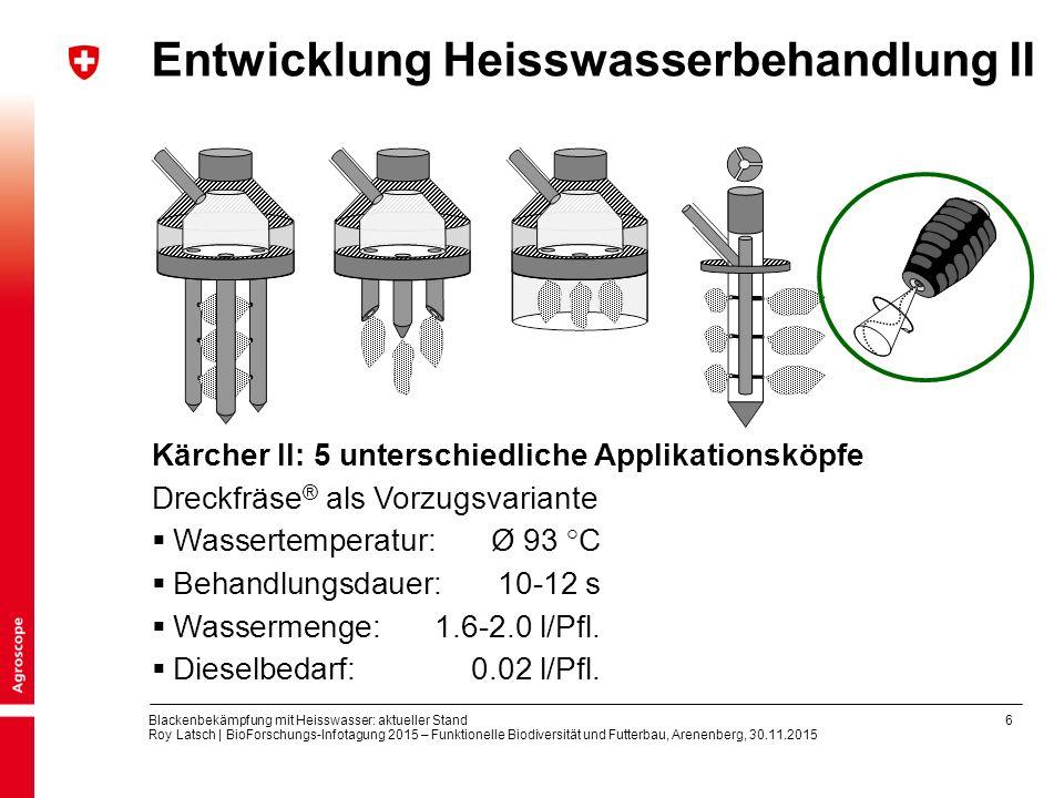 6 Blackenbekämpfung mit Heisswasser: aktueller Stand Roy Latsch | BioForschungs-Infotagung 2015 – Funktionelle Biodiversität und Futterbau, Arenenberg, 30.11.2015 Entwicklung Heisswasserbehandlung II Kärcher II: 5 unterschiedliche Applikationsköpfe Dreckfräse ® als Vorzugsvariante  Wassertemperatur: Ø 93 °C  Behandlungsdauer: 10-12 s  Wassermenge:1.6-2.0 l/Pfl.