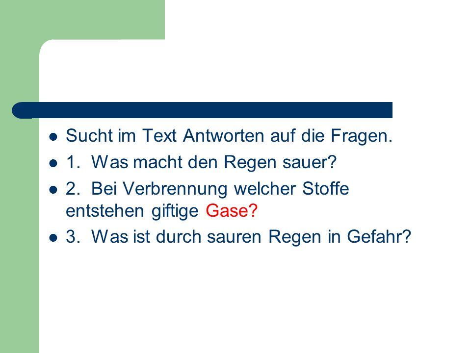 Sucht im Text Antworten auf die Fragen. 1. Was macht den Regen sauer? 2. Bei Verbrennung welcher Stoffe entstehen giftige Gase? 3. Was ist durch saure