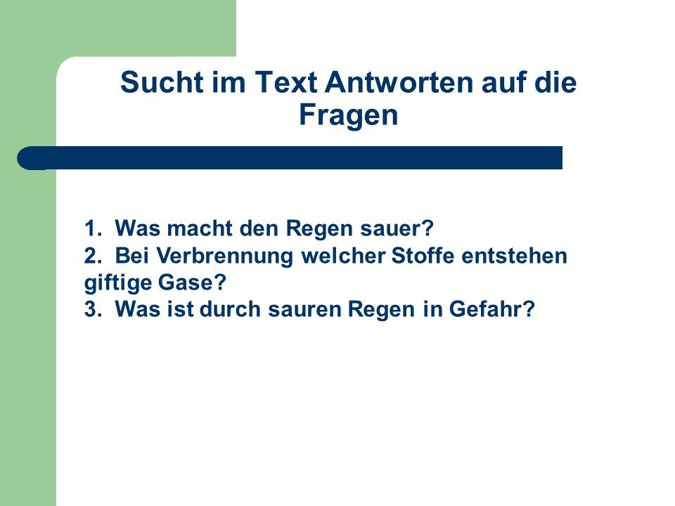 Sucht im Text Antworten auf die Fragen 1. Was macht den Regen sauer? 2. Bei Verbrennung welcher Stoffe entstehen giftige Gase? 3. Was ist durch sauren