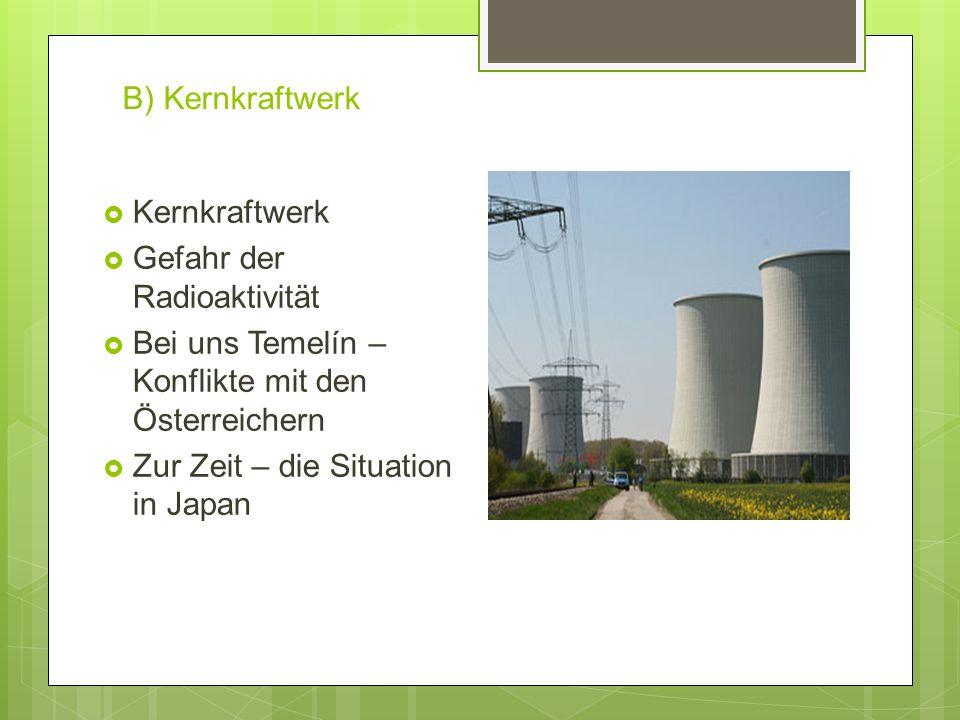 B) Kernkraftwerk  Kernkraftwerk  Gefahr der Radioaktivität  Bei uns Temelín – Konflikte mit den Österreichern  Zur Zeit – die Situation in Japan