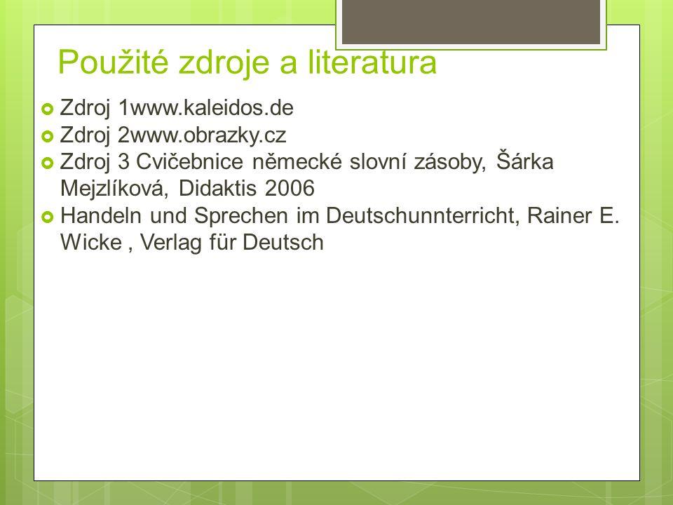 Použité zdroje a literatura  Zdroj 1www.kaleidos.de  Zdroj 2www.obrazky.cz  Zdroj 3 Cvičebnice německé slovní zásoby, Šárka Mejzlíková, Didaktis 2006  Handeln und Sprechen im Deutschunnterricht, Rainer E.