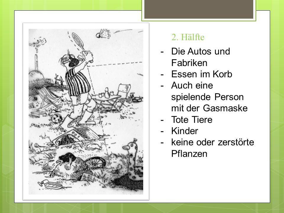 -Die Autos und Fabriken -Essen im Korb -Auch eine spielende Person mit der Gasmaske -Tote Tiere -Kinder -keine oder zerstörte Pflanzen 2.