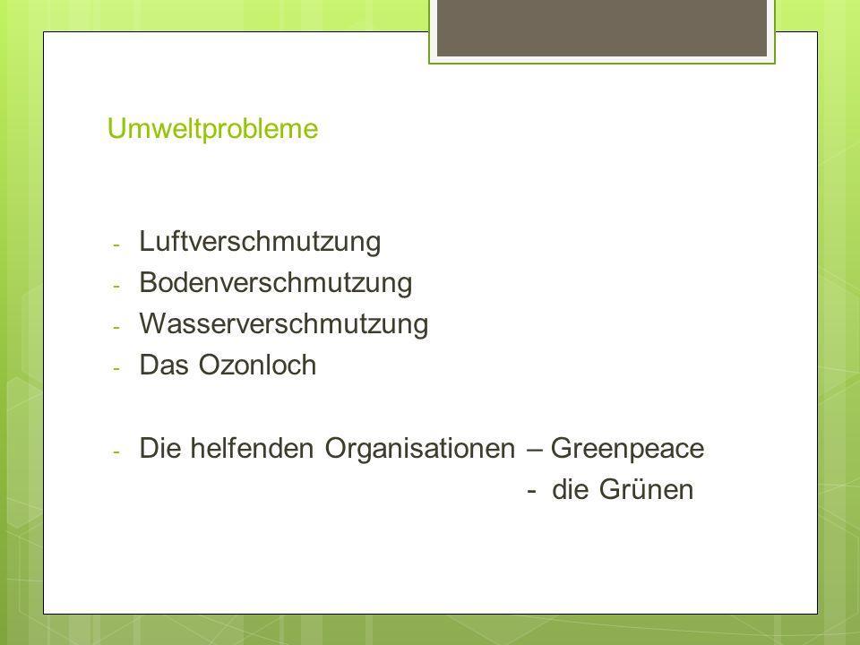 Umweltprobleme - Luftverschmutzung - Bodenverschmutzung - Wasserverschmutzung - Das Ozonloch - Die helfenden Organisationen – Greenpeace - die Grünen
