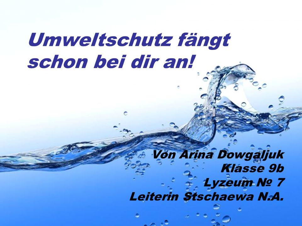 Page 1 Umweltschutz fängt schon bei dir an! Von Arina Dowgaljuk Klasse 9b Lyzeum № 7 Leiterin Stschaewa N.A.