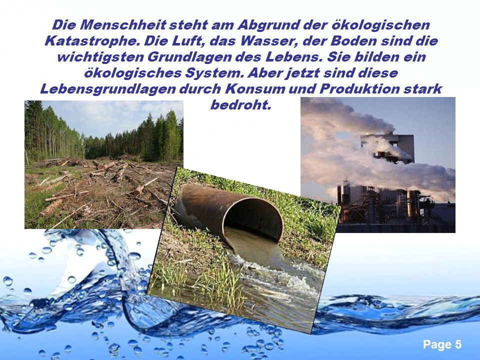 Page 5 Die Menschheit steht am Abgrund der ökologischen Katastrophe. Die Luft, das Wasser, der Boden sind die wichtigsten Grundlagen des Lebens. Sie b