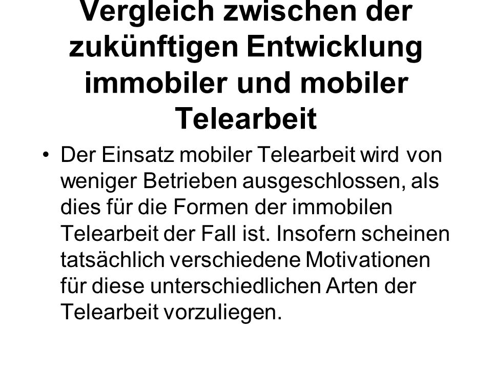 Vergleich zwischen der zukünftigen Entwicklung immobiler und mobiler Telearbeit Der Einsatz mobiler Telearbeit wird von weniger Betrieben ausgeschlossen, als dies für die Formen der immobilen Telearbeit der Fall ist.