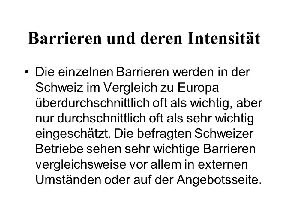 Barrieren und deren Intensität Die einzelnen Barrieren werden in der Schweiz im Vergleich zu Europa überdurchschnittlich oft als wichtig, aber nur durchschnittlich oft als sehr wichtig eingeschätzt.