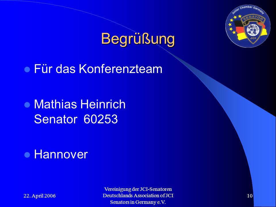 22. April 2006 Vereinigung der JCI-Senatoren Deutschlands Association of JCI Senators in Germany e.V. 10 Begrüßung Für das Konferenzteam Mathias Heinr