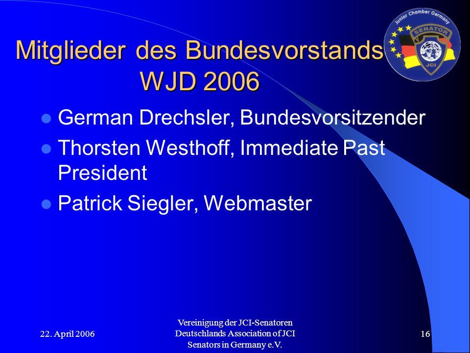 22. April 2006 Vereinigung der JCI-Senatoren Deutschlands Association of JCI Senators in Germany e.V. 16 Mitglieder des Bundesvorstands WJD 2006 Germa