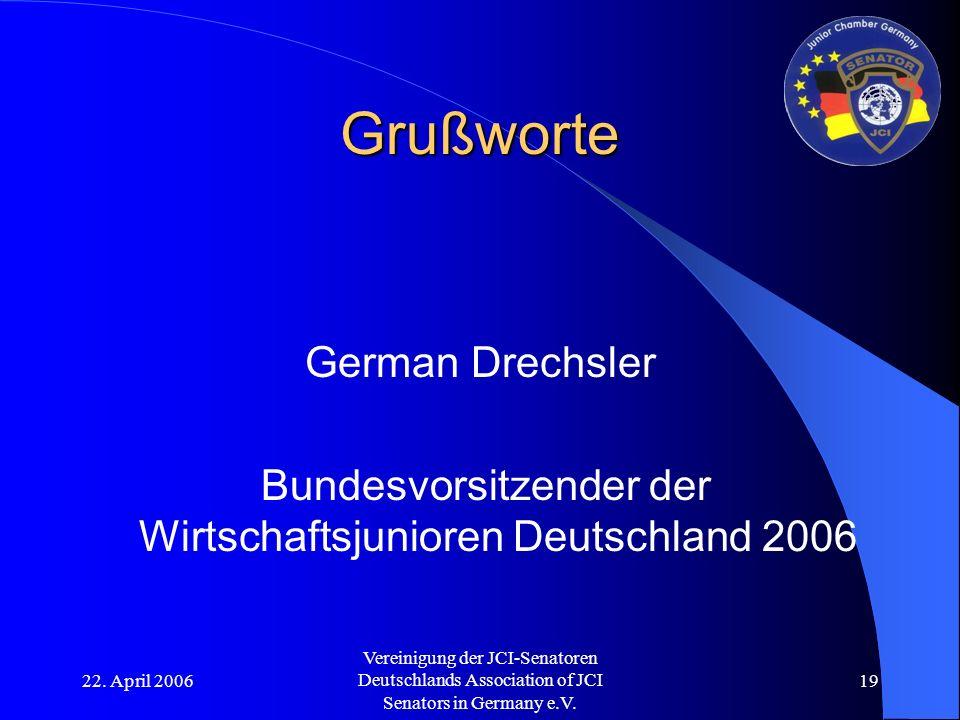 22. April 2006 Vereinigung der JCI-Senatoren Deutschlands Association of JCI Senators in Germany e.V. 19 Grußworte German Drechsler Bundesvorsitzender