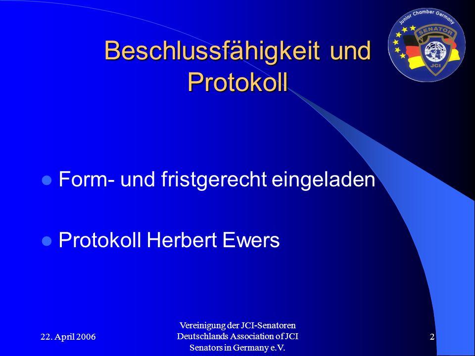22. April 2006 Vereinigung der JCI-Senatoren Deutschlands Association of JCI Senators in Germany e.V. 2 Beschlussfähigkeit und Protokoll Form- und fri