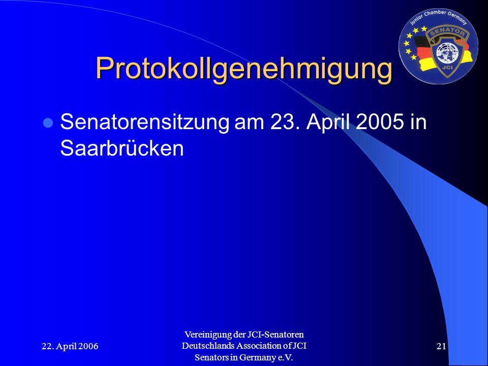 22. April 2006 Vereinigung der JCI-Senatoren Deutschlands Association of JCI Senators in Germany e.V. 21 Protokollgenehmigung Senatorensitzung am 23.