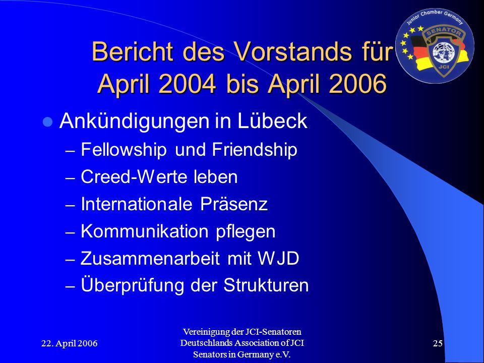 22. April 2006 Vereinigung der JCI-Senatoren Deutschlands Association of JCI Senators in Germany e.V. 25 Bericht des Vorstands für April 2004 bis Apri