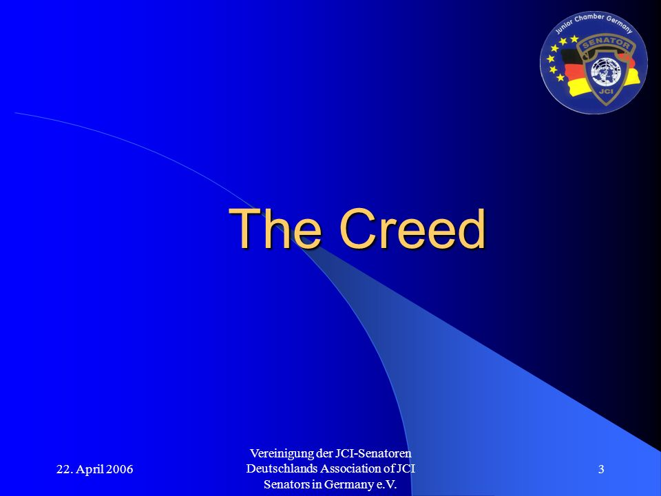 22. April 2006 Vereinigung der JCI-Senatoren Deutschlands Association of JCI Senators in Germany e.V. 3 The Creed