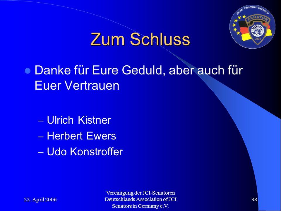 22. April 2006 Vereinigung der JCI-Senatoren Deutschlands Association of JCI Senators in Germany e.V. 38 Zum Schluss Danke für Eure Geduld, aber auch