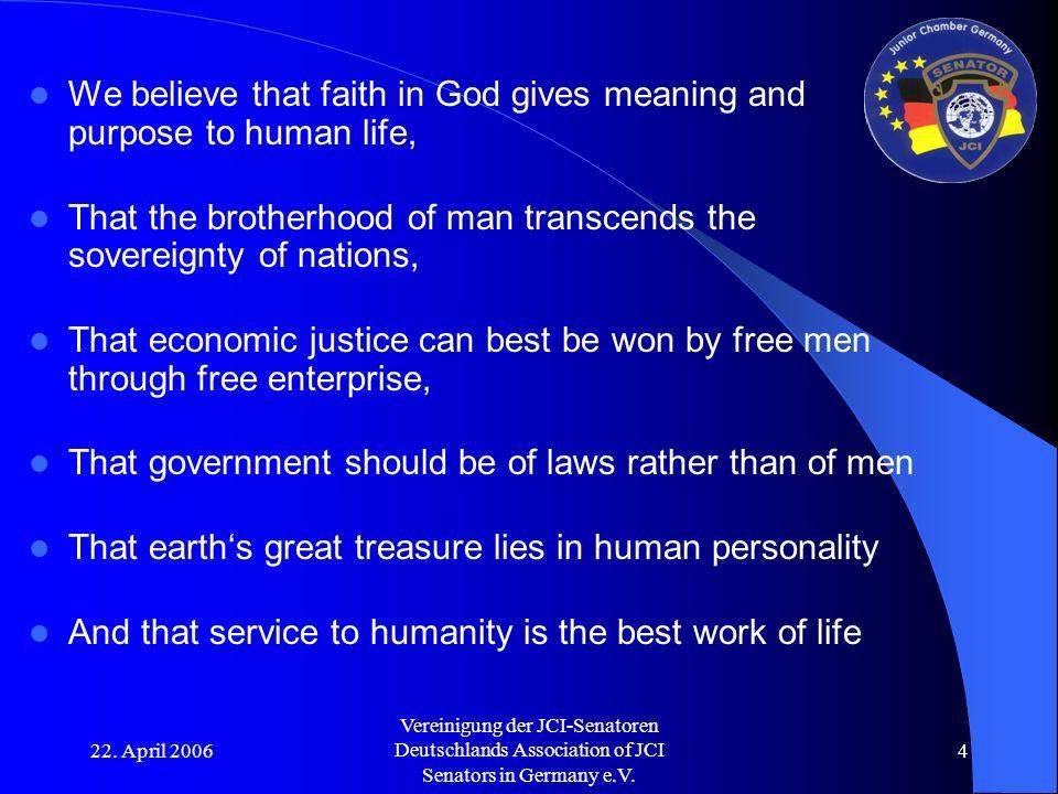 22. April 2006 Vereinigung der JCI-Senatoren Deutschlands Association of JCI Senators in Germany e.V. 4 We believe that faith in God gives meaning and