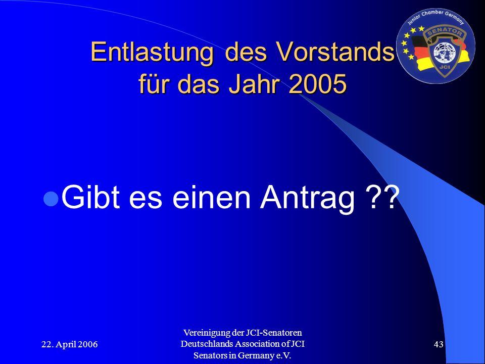 22. April 2006 Vereinigung der JCI-Senatoren Deutschlands Association of JCI Senators in Germany e.V. 43 Entlastung des Vorstands für das Jahr 2005 Gi