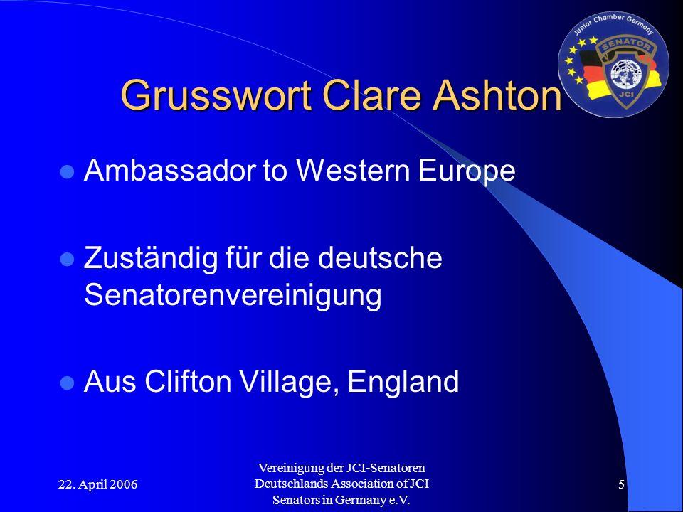 22. April 2006 Vereinigung der JCI-Senatoren Deutschlands Association of JCI Senators in Germany e.V. 5 Grusswort Clare Ashton Ambassador to Western E