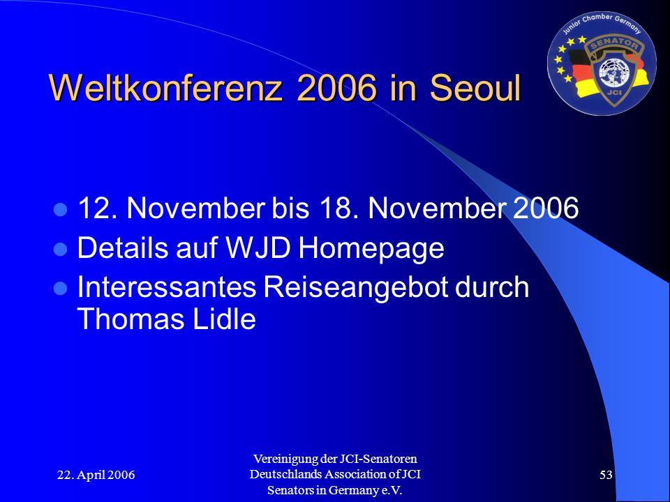 22. April 2006 Vereinigung der JCI-Senatoren Deutschlands Association of JCI Senators in Germany e.V. 53 Weltkonferenz 2006 in Seoul 12. November bis
