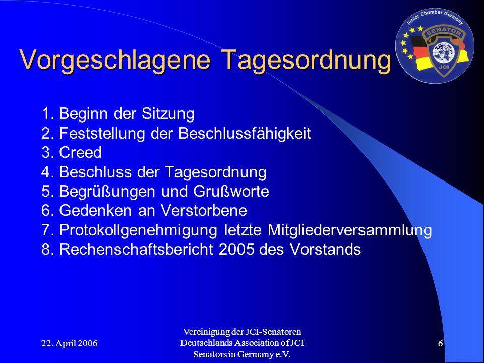 22. April 2006 Vereinigung der JCI-Senatoren Deutschlands Association of JCI Senators in Germany e.V. 6 Vorgeschlagene Tagesordnung 1. Beginn der Sitz
