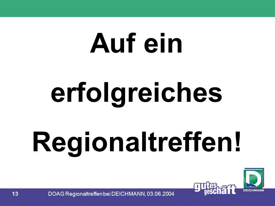 13DOAG Regionaltreffen bei DEICHMANN, 03.06.2004 Auf ein erfolgreiches Regionaltreffen!