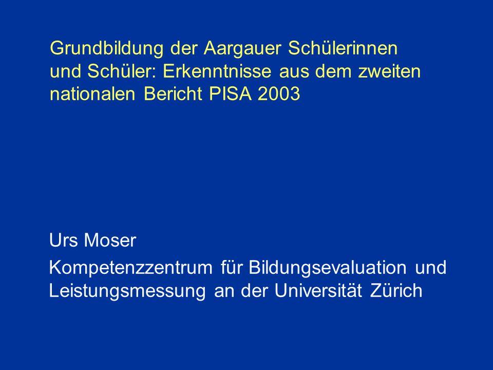 Grundbildung der Aargauer Schülerinnen und Schüler: Erkenntnisse aus dem zweiten nationalen Bericht PISA 2003 Urs Moser Kompetenzzentrum für Bildungsevaluation und Leistungsmessung an der Universität Zürich