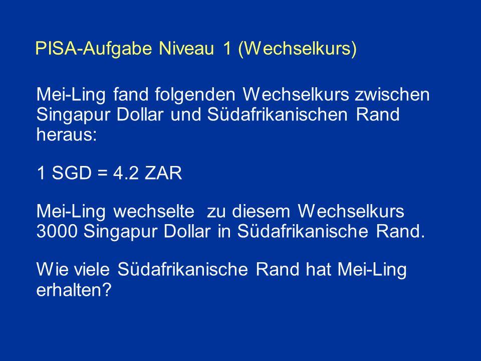 PISA-Aufgabe Niveau 1 (Wechselkurs) Mei-Ling fand folgenden Wechselkurs zwischen Singapur Dollar und Südafrikanischen Rand heraus: 1 SGD = 4.2 ZAR Mei-Ling wechselte zu diesem Wechselkurs 3000 Singapur Dollar in Südafrikanische Rand.