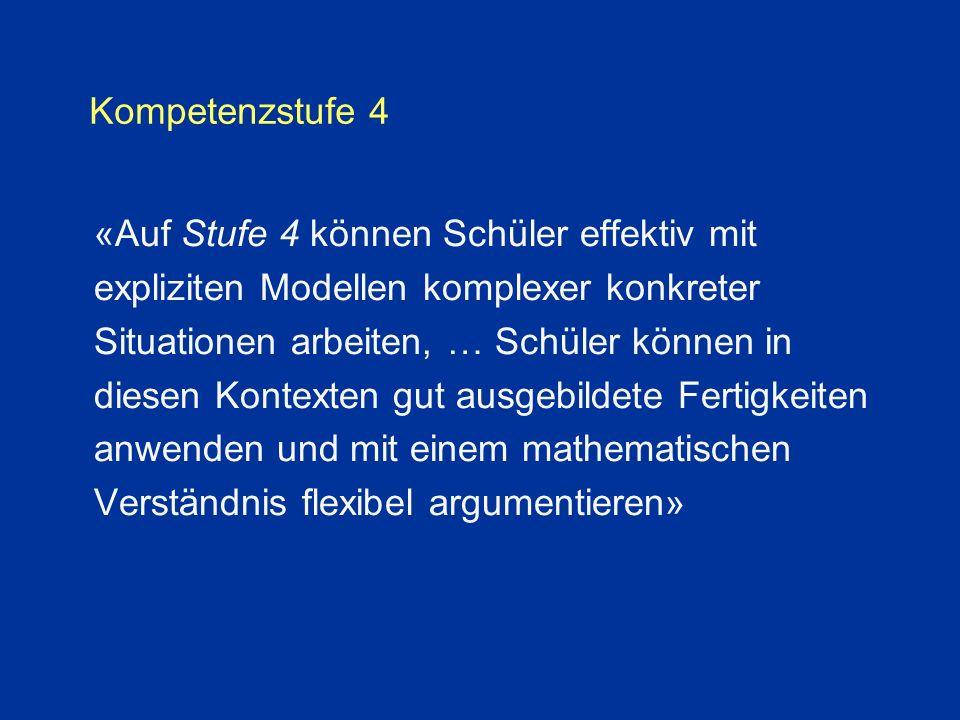 Kompetenzstufe 4 «Auf Stufe 4 können Schüler effektiv mit expliziten Modellen komplexer konkreter Situationen arbeiten, … Schüler können in diesen Kontexten gut ausgebildete Fertigkeiten anwenden und mit einem mathematischen Verständnis flexibel argumentieren»